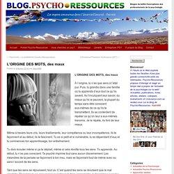 L'ORIGINE DES MOTS, des maux Blog.Psycho-Ressources – Psychologie