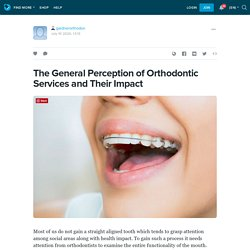 The General Perception of Orthodontic Services and Their Impact