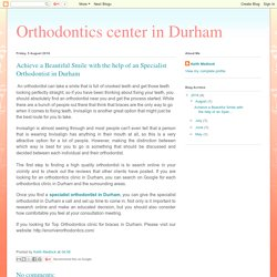 Achieve a Beautiful Smile with the help of an Specialist Orthodontist in Durham