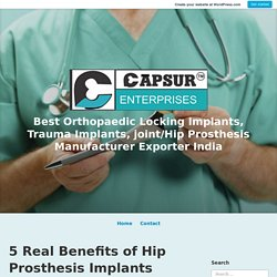 5 Real Benefits of Hip Prosthesis Implants – Best Orthopaedic Locking Implants, Trauma Implants, joint/Hip Prosthesis Manufacturer Exporter India
