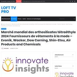 Marché mondial des orthosilicates tétraéthyle 2024 Fournisseurs de vêtements à la mode – Evonik, Wacker, Dow Corning, Shin-Etsu, Air Products and Chemicals – LOFT TV PRO