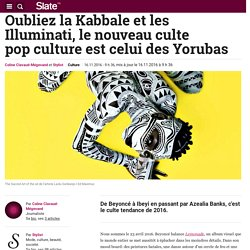 Oubliez la Kabbale et les Illuminati, le nouveau culte popculture est celui des Yorubas