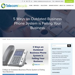 5 Ways an Outdated Business Phone System is Failing Your Business