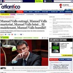 Manuel Valls outragé, Manuel Valls martyrisé, Manuel Valls brisé… Et maintenant, Manuel Valls humilié!