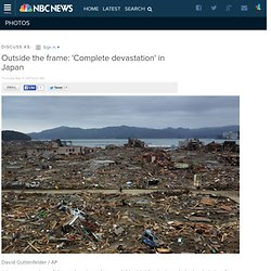 Outside the frame: 'Complete devastation' in Japan