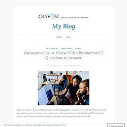 Outsourced or In-House Video Production? 5 Questions to Answer – My Blog