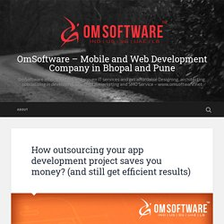 How outsourcing your app development project saves you money?(and still get efficient results) – OmSoftware – Mobile and Web Development Company in Bhopal and Pune
