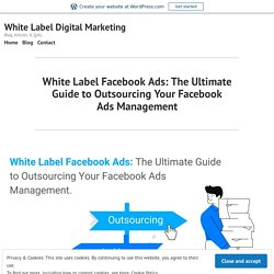 White Label Facebook Ads: The Ultimate Guide to Outsourcing Your Facebook Ads Management
