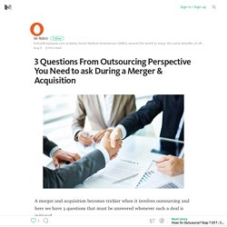 3 Questions From Outsourcing Perspective You Need to ask During a Merger & Acquisition