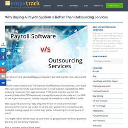 Why Buying a Payroll System is Better than Outsourcing Services