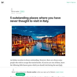 5 outstanding places where you have never thought to visit in Italy.