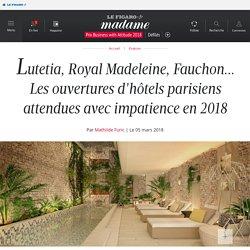Lutetia, Royal Madeleine, Fauchon... Les ouvertures d'hôtels parisiens attendues avec impatience en 2018 - 05/03/18