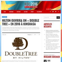 "HILTON ouvrira un ""Double Tree"" en 2016 à Kinshasa - RDC Elections 2016"