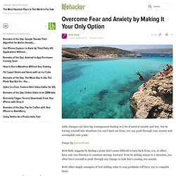 Overcome Fear and Anxiety by Making It Your Only Option