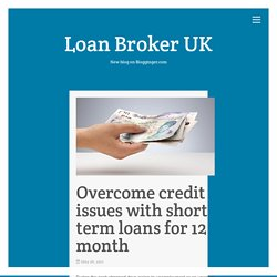 Overcome credit issues with short term loans for 12 month – Loan Broker UK