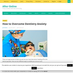 How to Overcome Dentistry Anxiety - www.afteronline.com