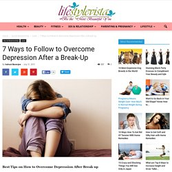 7 Ways How To Overcome Depression After A Break up