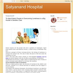 Satyanand Hospital: To Help Elderly People in Overcoming Loneliness is a Big Hurdle in Geriatric Care