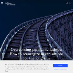 Overcoming pandemic fatigue: How to reenergize organizations for the long run