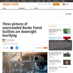 These pictures of overcrowded Border Patrol facilities are downright horrifying