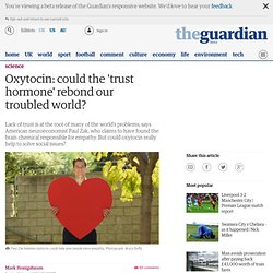 Oxytocin: could the 'trust hormone' rebond our troubled world? | Science | The Observer