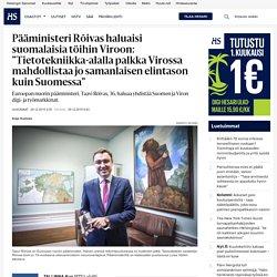 """Pääministeri Rõivas haluaisi suomalaisia töihin Viroon: """"Tietotekniikka-alalla palkka Virossa mahdollistaa jo samanlaisen elintason kuin Suomessa"""" - Taavi Roivas"""