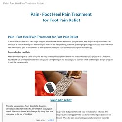 Pain - Foot Heel Pain Treatment for Foot Pain Relief