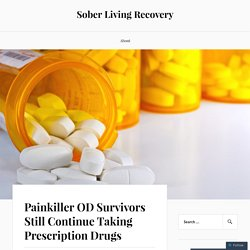 Painkiller OD Survivors Still Continue Taking Prescription Drugs – Sober Living Recovery