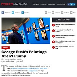 George Bush's Paintings Aren't Funny - Molly Crabapple - POLITICO Magazine