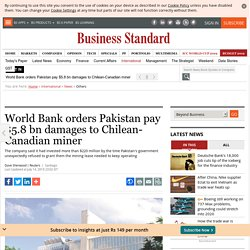 World Bank orders Pakistan pay $5.8 bn damages to Chilean-Canadian miner