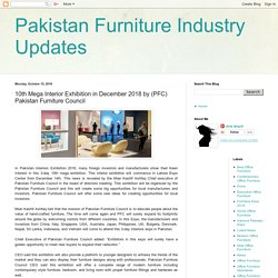 Pakistan Furniture Industry Updates: 10th Mega Interior Exhibition in December 2018 by (PFC) Pakistan Furniture Council