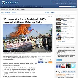 US drone attacks in Pakistan kill 80% innocent civilians: Rehman Malik