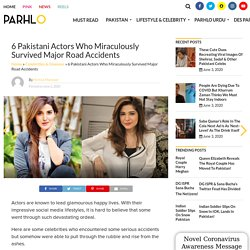 6 Pakistani Actors Who Miraculously Survived Major Road Accidents