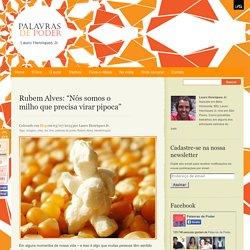 """Palavras de Poder » Blog Archive » Rubem Alves: """"Nós somos o milho que precisa virar pipoca"""""""