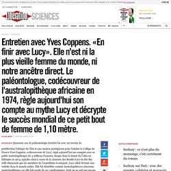 Entretien avec Yves Coppens. «En finir avec Lucy». Elle n'est ni la plus vieille femme du monde, ni notre ancêtre direct. Le paléontologue, codécouvreur de l'australopithèque africaine en 1974, règle aujourd'hui son compte au mythe Lucy et décrypte le suc