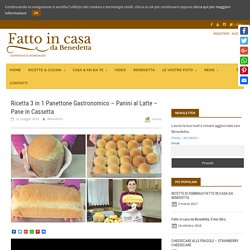 Ricetta 3 in 1 Panettone Gastronomico - Panini al Latte - Pane in Cassetta