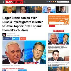 Roger Stone panics over Russia investigators in letter to Jake Tapper: 'I will spank them like children'