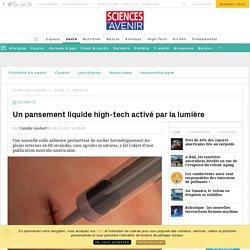 Un pansement liquide high-tech activé par la lumière - Sciencesetavenir.fr