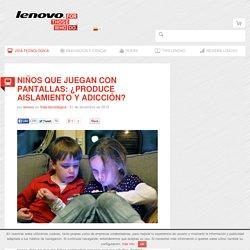 Niños que juegan con pantallas: ¿produce aislamiento y adicción? - Blog de Lenovo