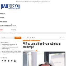 PAP, ou quand être Dys n'est plus un handicap !