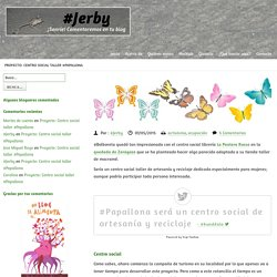 Proyecto: Centro social taller #Papallona ~ #Jerby ~ Comentaristas de blogs#Jerby ~ Comentaristas de blogs