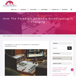 How the Paradigm of Media Broadcasting is Changing - Planetcast