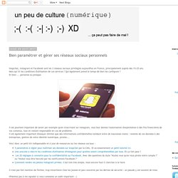 un peu de culture (numérique): Bien paramétrer et gérer ses réseaux sociaux personnels