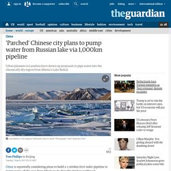 *****'Parched' Chinese city plans to pump water from Lake Baikal via 1,000km pipeline
