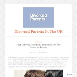 Post Divorce Parenting Solutions For The Divorced Parent – Divorced Parents In The UK
