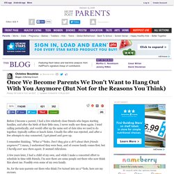 Once We Become Parents We Don't Want to Hang Out With You Anymore (But Not for the Reasons You Think)