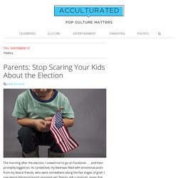 Parents: Stop Scaring Your Kids About the Election - Acculturated