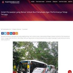 Inilah Perawatan yang Benar Untuk Bus Pariwisata Agar Performanya Tetap Terjaga