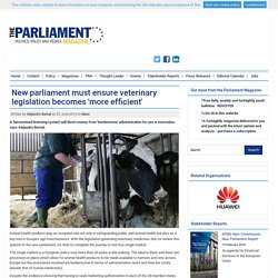 THE PARLIAMENT MAGAZINE 25/06/14 New parliament must ensure veterinary legislation becomes 'more efficient'