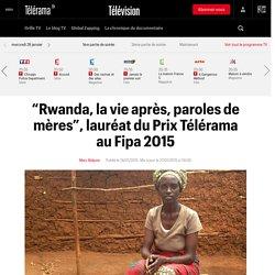 """""""Rwanda, la vie après, paroles de mères"""", lauréat du Prix Télérama au Fipa 2015"""